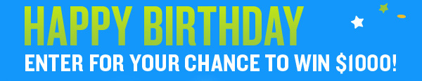 HAPPY BIRTHDAY ENTER FOR YOUR CHANCE TO WIN $1000!